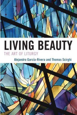 Living Beauty: The Art of Liturgy (Celebrating Faith: Explorations in Latino Spirituality and Theology)  by  Alejandro García-Rivera
