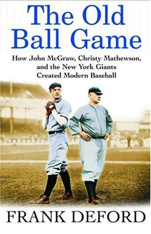 The Old Ball Game: How John McGraw, Christy Mathewson, and the New York Giants Created Modern Baseball Frank Deford