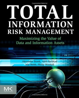 Total Information Risk Management: Maximizing the Value of Data and Information Assets Alexander Borek