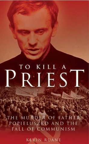 Reasons Of State: To Kill A Polish Priest Kevin Ruane