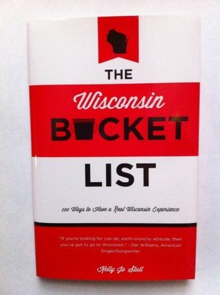 The Wisconsin Bucket List - 100 Ways to Have a Real Wisconsin Experience  by  Kelly Jo Stull