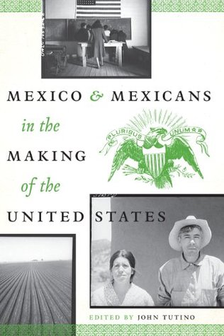 Mexico and Mexicans in the Making of the United States (CMAS History, Culture, and Society Series) John Tutino