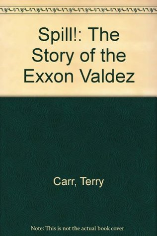 Spill! The Story of the Exxon Valdez Terry Carr