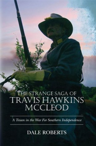 The Strange Saga of Travis Hawkins McCleod: A Texan in the War Between The States Dale Roberts