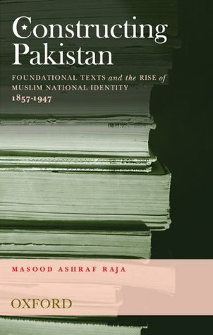 Constructing Pakistan: Foundational Texts and the Rise of Muslim National Identity, 1857- 1947 Masood Ashraf Raja