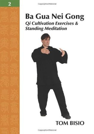 Ba Gua Nei Gong Vol. 2: Qi Cultivation Exercises and Standing Meditation  by  Tom Bisio