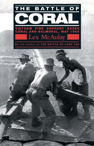 The Battle Of Coral: Vietnam Fire Support Bases Coral and Balmoral, May 1968 Lex McAulay