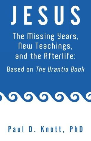 Jesus - The Missing Years, New Teachings & the Afterlife: Based on the Urantia Book Paul D. Knott