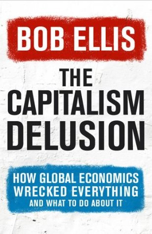 The Capitalism Delusion  by  Bob Ellis