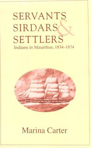 Servants, Sirdars and Settlers: Indians in Mauritius, 1834-1874  by  Marina Carter