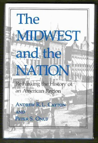 The Midwest and the Nation: Rethinking the History of an American Region  by  Andrew R.L. Cayton