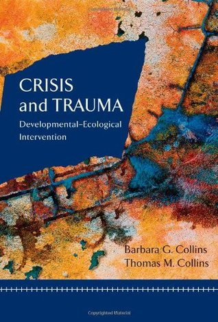 Crisis and Trauma: Developmental-Ecological Intervention Barbara G. Collins