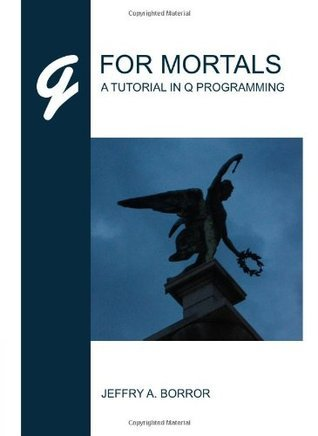 Q For Mortals: A Tutorial In Q Programming  by  Jeffry A. Borror