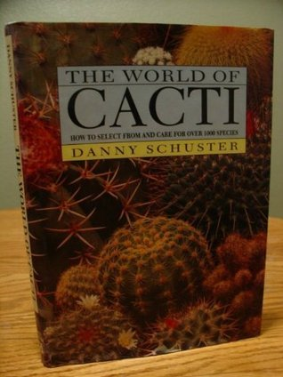The World of Cacti: How to Select from and Care for Over 1000 Species  by  Danny Schuster