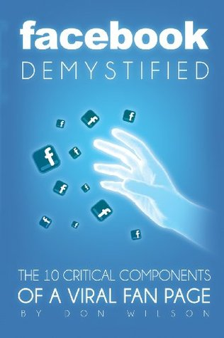 Facebook Demystified: The 10 Critical Components Of A Viral Fan Page  by  Don Wilson