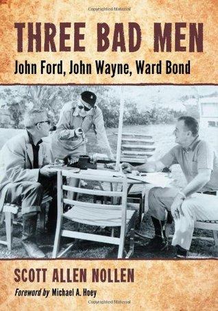 Three Bad Men: John Ford, John Wayne, Ward Bond Scott Allen Nollen