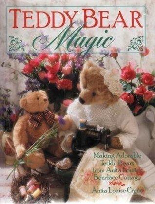 Teddy Bear Magic: Making Adorable Teddy Bears from Anita Louises Bearlace Cottage Anita Louise Crane