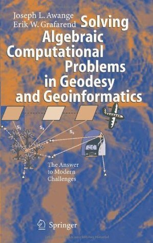 Solving Algebraic Computational Problems in Geodesy and Geoinformatics: The Answer to Modern Challenges  by  Joseph L. Awange