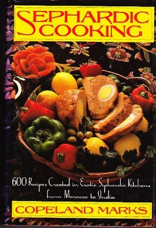 Sephardic Cooking: 600 Recipes Created in Exotic Sephardic Kitchens from Morocco to India  by  Copeland Marks