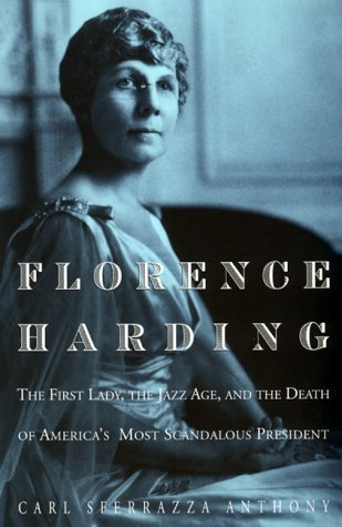 Florence Harding: The First Lady, the Jazz Age, and the Death of Americas Most Scandalous President  by  Carl Sferrazza Anthony