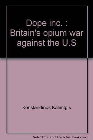 Dope, Inc.: Britains Opium War Against The U.S. Konstandinos Kalimtgis