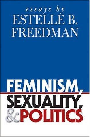 Feminism, Sexuality, and Politics: Essays Estelle B. Freedman by Estelle B. Freedman
