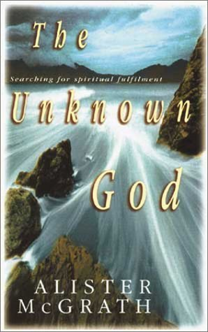 The Unknown God: Searching for Spiritual Fulfillment Alister McGrath