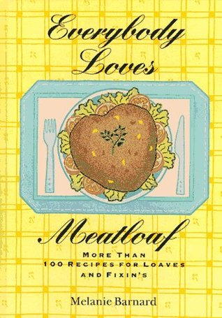 Everybody Loves Meatloaf: More Than 100 Recipes for Loaves and Fixings Melanie Barnard