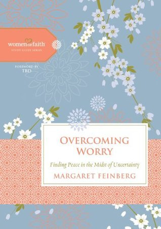 Overcoming Worry: Finding Peace in the Midst of Uncertainty (Women of Faith Study Guide Series)  by  Margaret Feinberg