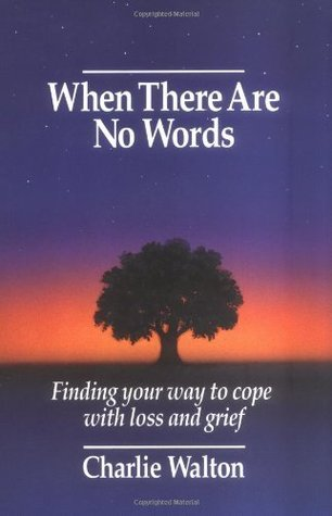 When There Are No Words: Finding Your Way to Cope with Loss and Grief  by  Charlie Walton