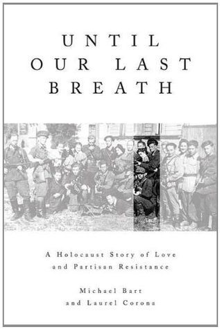 Until Our Last Breath: A Holocaust Story of Love and Partisan Resistance  by  Michael Bart
