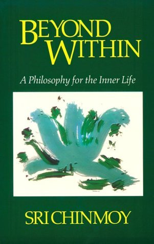 Beyond within: Philosophy for the Inner Life Sri Chinmoy