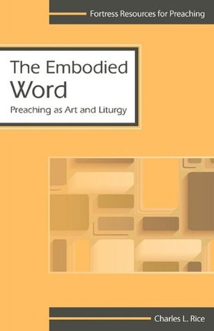 The Embodied Word: Preaching as Art and Liturgy  by  Charles L. Rice