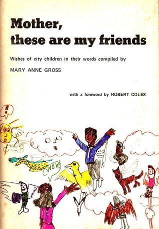 Mother, These Are My Friends  by  Mary Anne Gross