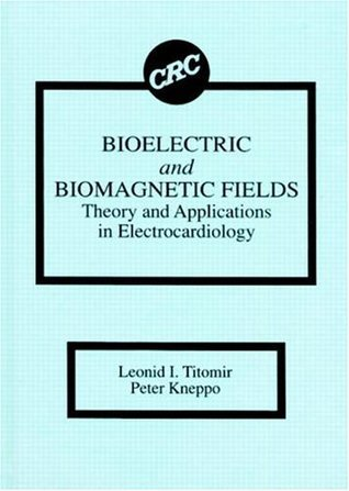Bioelectric and Biomagnetic Fields: Theory and Applications in Electrocardiology  by  Leonid I. Titomir