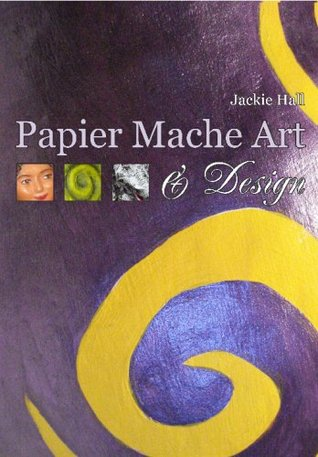Papier Mache Art & Design  by  Jackie Hall