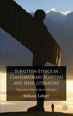 Subaltern Ethics in Contemporary Scottish and Irish Literature: Tracing Counter-Histories  by  Dr  Stefanie Lehner