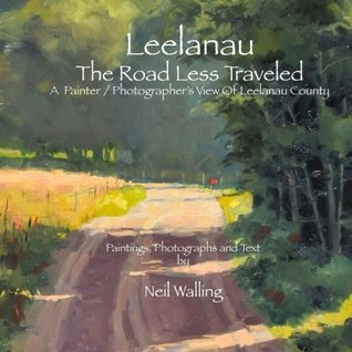 Leelanau - The Road Less Traveled: A Painter / Photographers View Of Leelanau County Mr Neil Walling