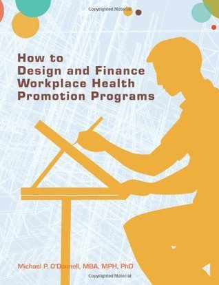 How to Design and Finance Workplace Health Promotion Programs  by  Michael P. ODonnell