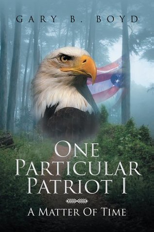 One Particular Patriot I: A Matter Of Time Gary B. Boyd