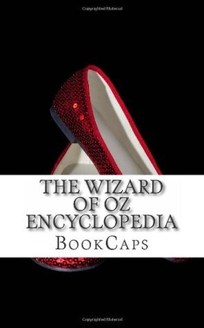 The Wizard of Oz Encyclopedia: The Ultimate Guide to the Characters, Lands, Politics, and History of Oz  by  BookCaps