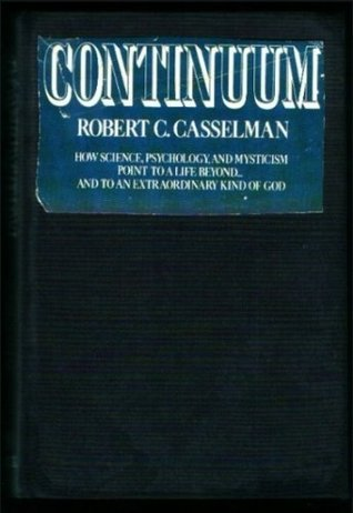 Continuum: How science, psychology, and mysticism point to a life beyond ... and to an extraordinary kind of God  by  Robert C Casselman
