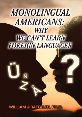 Monolingual Americans: Why we cant learn foreign languages  by  William Jiraffales