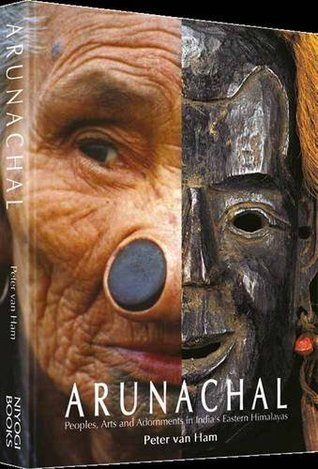 Arunachal: Peoples, Arts and Adornment in Indias Eastern Himalayas  by  Peter van Ham