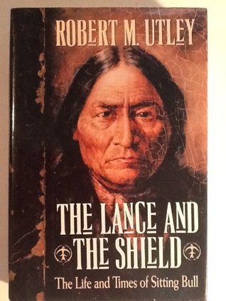 The Lance and the Shield: The Life and Times of Sitting Bull Robert M. Utley