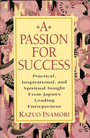 A Passion for Success: Practical, Inspirational, and Spiritual Insight from Japans Leading Entrepreneur Kazuo Inamori