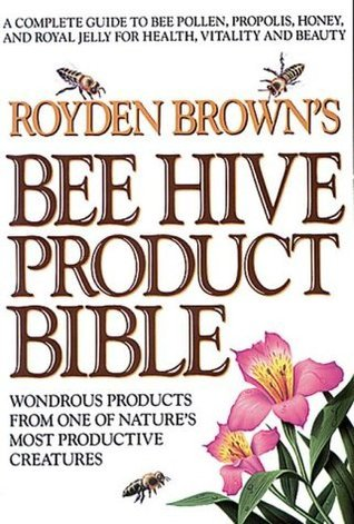 Royden Browns Bee Hive Product Bible: Wondrous Products from One of Natures Most Productive Creatures  by  Royden Brown