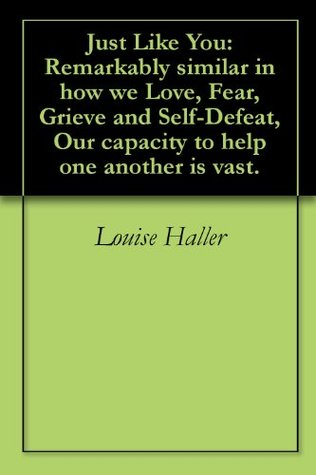 Just Like You:Remarkably similar in how we Love, Fear, Grieve and Self-Defeat, Our capacity to help one another is vast. Louise Haller