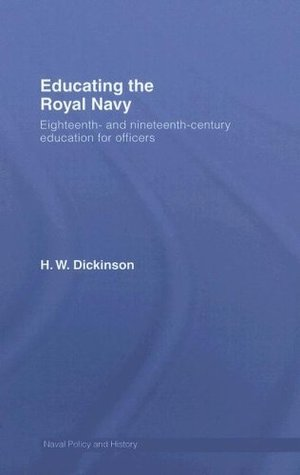 Educating the Royal Navy: 18th and 19th Century Education for Officers (Cass Series: Naval Policy and History)  by  Harry W. Dickinson