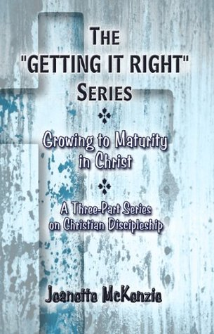 The GETTING IT RIGHT Series - Growing to Maturity in Christ: A Three-Part Series on Christian Discipleship  by  Jeanette McKenzie
